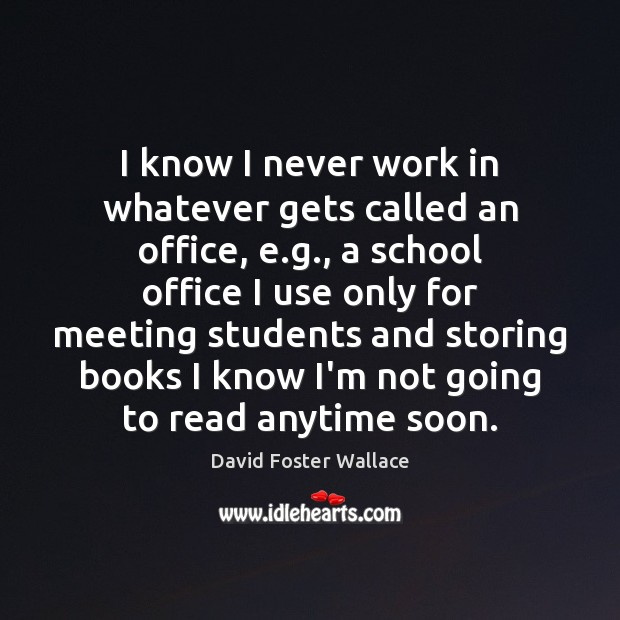 I know I never work in whatever gets called an office, e. David Foster Wallace Picture Quote