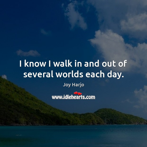 Joy Harjo Picture Quote image saying: I know I walk in and out of several worlds each day.