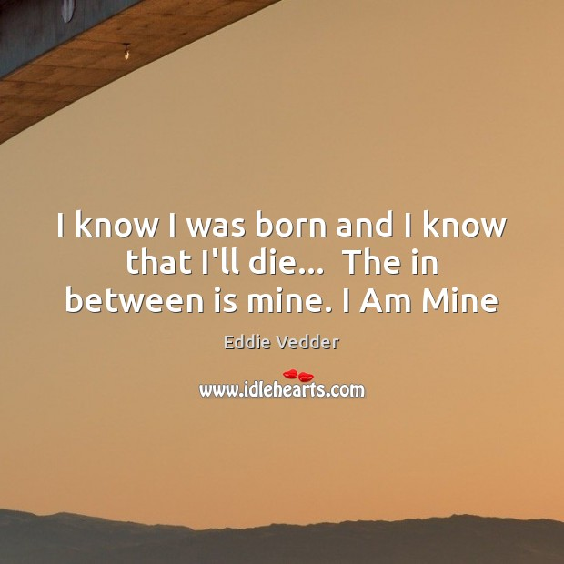 Image, I know I was born and I know that I'll die…  The in between is mine. I Am Mine