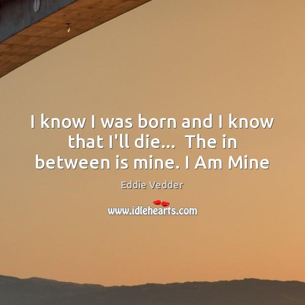 I know I was born and I know that I'll die…  The in between is mine. I Am Mine Image