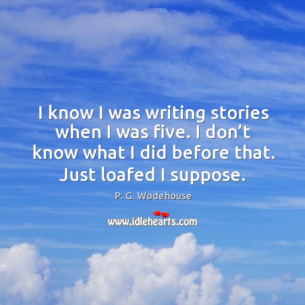 I know I was writing stories when I was five. I don't know what I did before that. Just loafed I suppose. Image