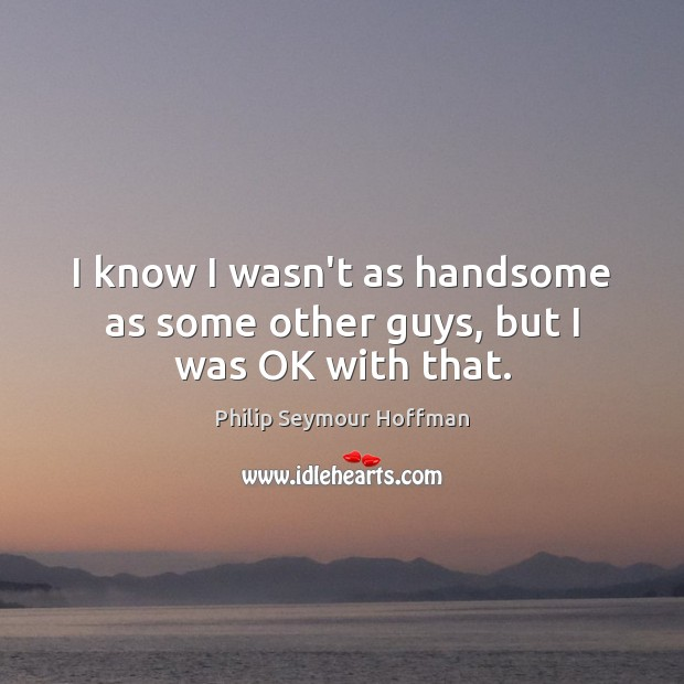 Image, I know I wasn't as handsome as some other guys, but I was OK with that.
