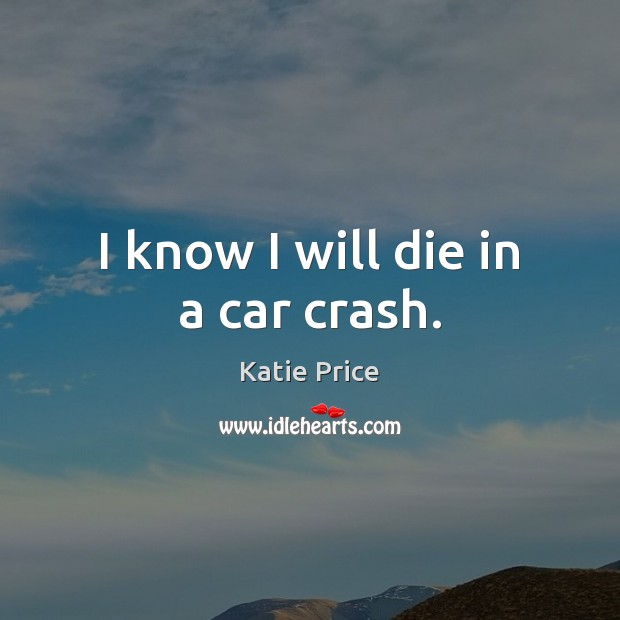 I know I will die in a car crash. Katie Price Picture Quote