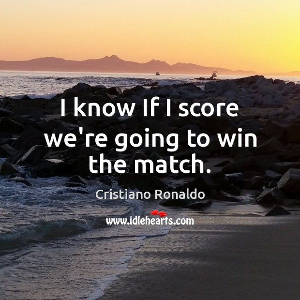 I know If I score we're going to win the match. Cristiano Ronaldo Picture Quote