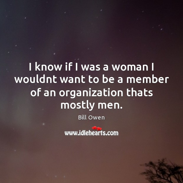 Image, I know if I was a woman I wouldnt want to be a member of an organization thats mostly men.