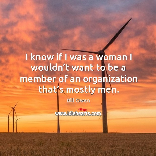 Image, I know if I was a woman I wouldn't want to be a member of an organization that's mostly men.