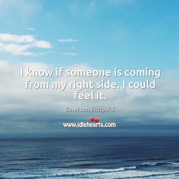 I know if someone is coming from my right side. I could feel it. Image
