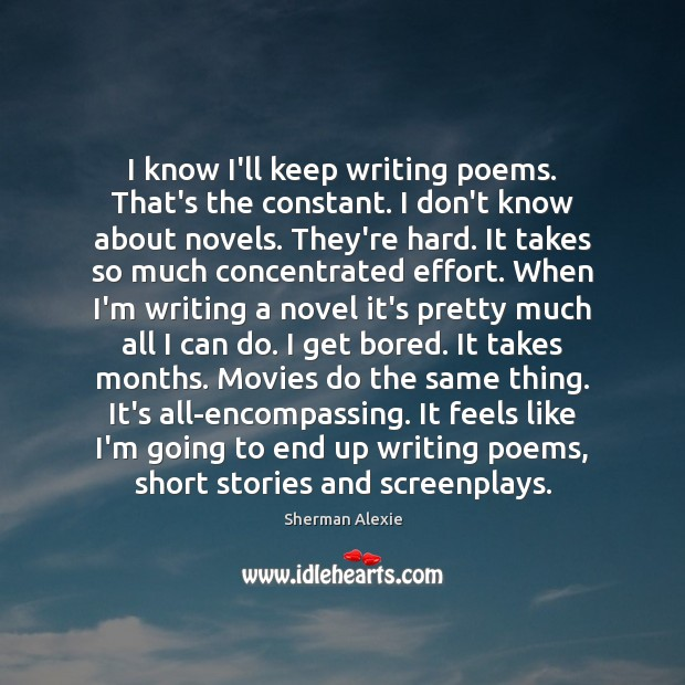 I know I'll keep writing poems. That's the constant. I don't know Sherman Alexie Picture Quote