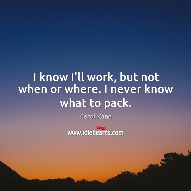 I know I'll work, but not when or where. I never know what to pack. Carol Kane Picture Quote