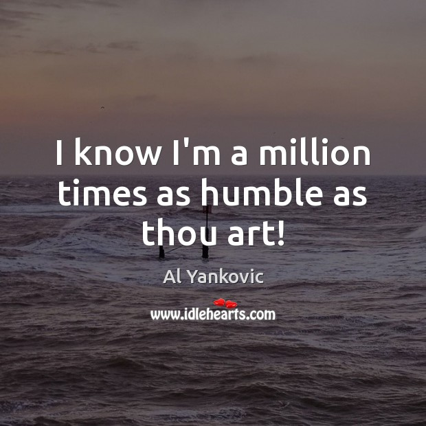 I know I'm a million times as humble as thou art! Al Yankovic Picture Quote