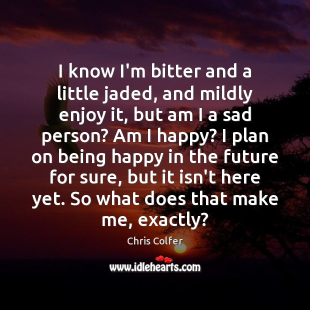 I know I'm bitter and a little jaded, and mildly enjoy it, Chris Colfer Picture Quote