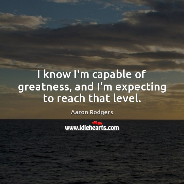Image, I know I'm capable of greatness, and I'm expecting to reach that level.
