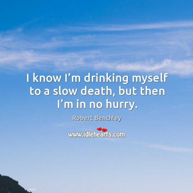 I know I'm drinking myself to a slow death, but then I'm in no hurry. Image