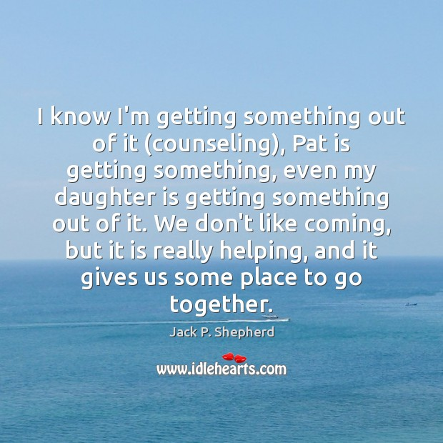 I know I'm getting something out of it (counseling), Pat is getting Daughter Quotes Image