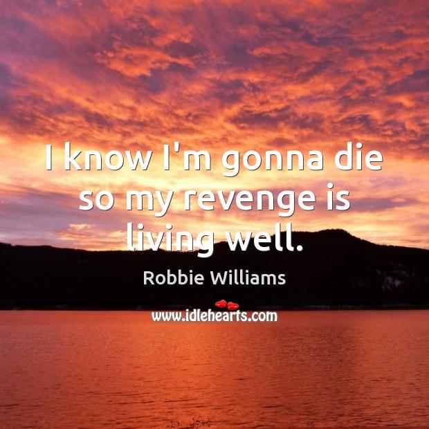 I know I'm gonna die so my revenge is living well. Revenge Quotes Image