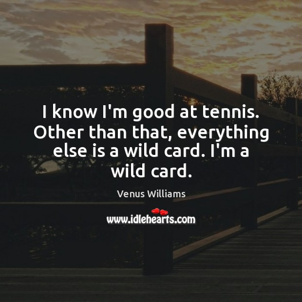 I know I'm good at tennis. Other than that, everything else is Venus Williams Picture Quote