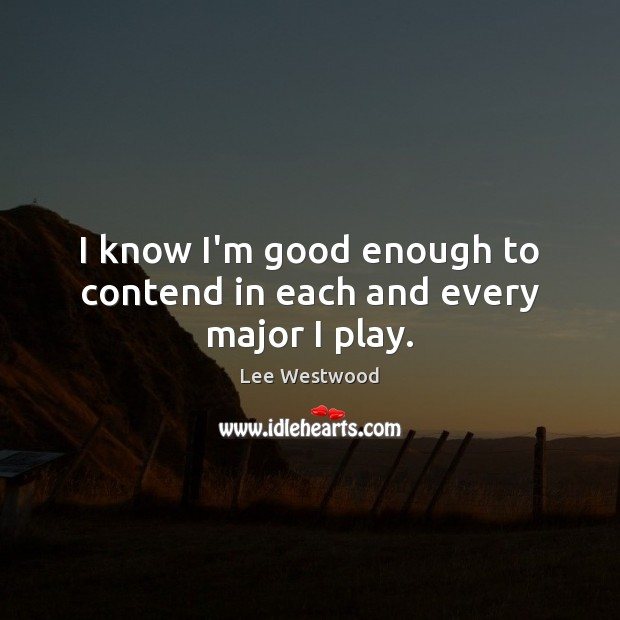 I know I'm good enough to contend in each and every major I play. Lee Westwood Picture Quote