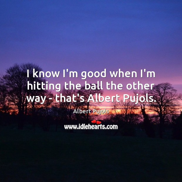 I know I'm good when I'm hitting the ball the other way – that's Albert Pujols. Albert Pujols Picture Quote