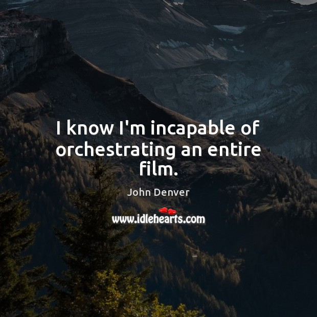 I know I'm incapable of orchestrating an entire film. John Denver Picture Quote