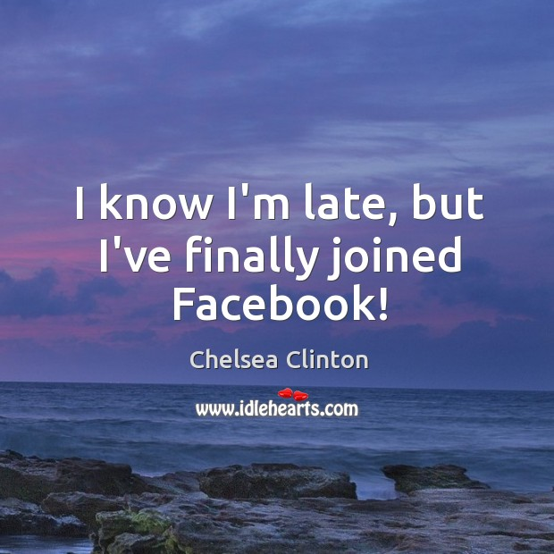 I know I'm late, but I've finally joined Facebook! Chelsea Clinton Picture Quote
