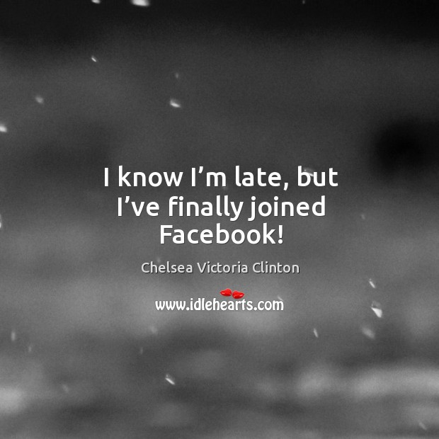 I know I'm late, but I've finally joined facebook! Chelsea Victoria Clinton Picture Quote