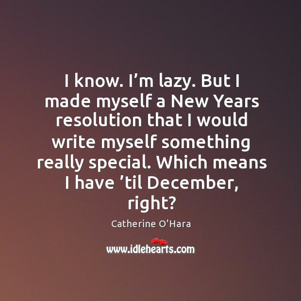 I know. I'm lazy. But I made myself a new years resolution that I would write myself something really special. Catherine O'Hara Picture Quote