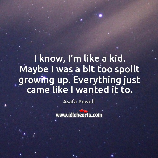 I know, I'm like a kid. Maybe I was a bit too spoilt growing up. Everything just came like I wanted it to. Image