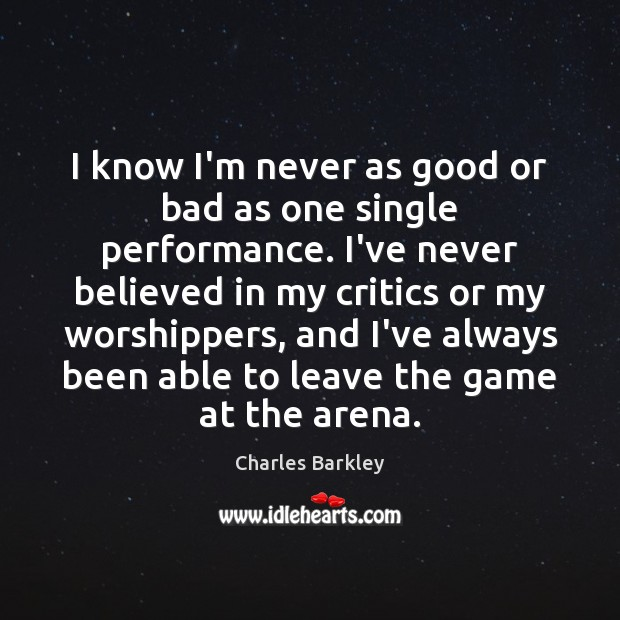 I know I'm never as good or bad as one single performance. Charles Barkley Picture Quote