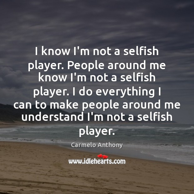 I know I'm not a selfish player. People around me know I'm Carmelo Anthony Picture Quote