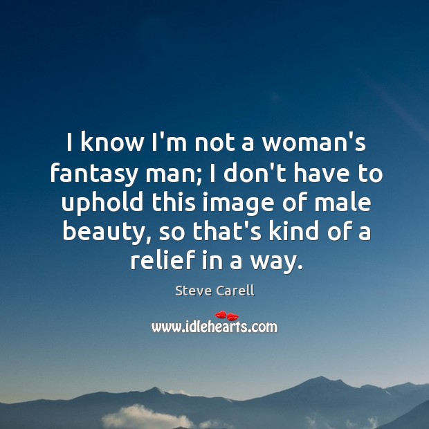 I know I'm not a woman's fantasy man; I don't have to Image