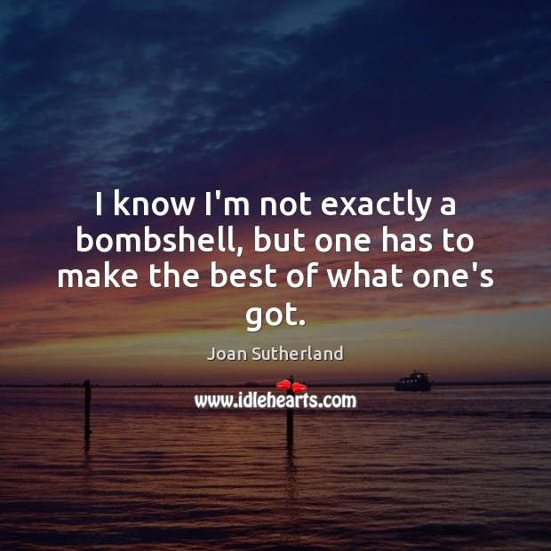 I know I'm not exactly a bombshell, but one has to make the best of what one's got. Joan Sutherland Picture Quote