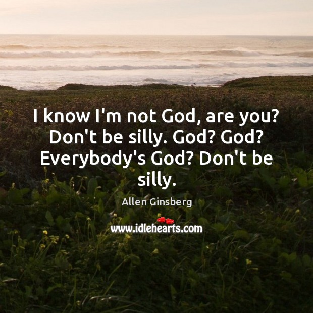 Image, I know I'm not God, are you? Don't be silly. God? God? Everybody's God? Don't be silly.