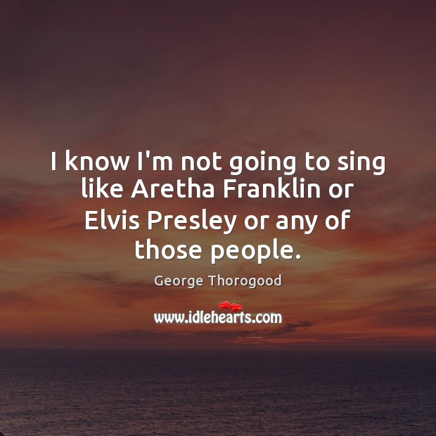 Image, I know I'm not going to sing like Aretha Franklin or Elvis Presley or any of those people.