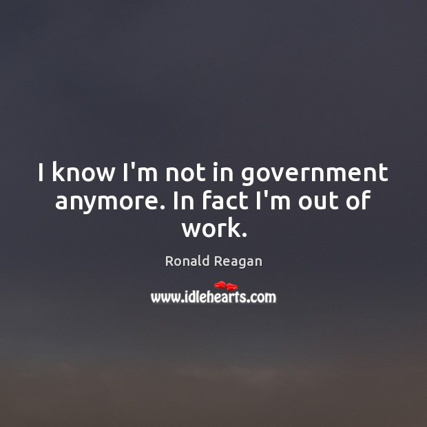 I know I'm not in government anymore. In fact I'm out of work. Ronald Reagan Picture Quote