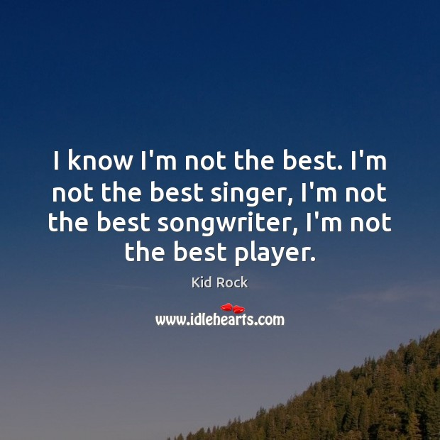 I know I'm not the best. I'm not the best singer, I'm Kid Rock Picture Quote