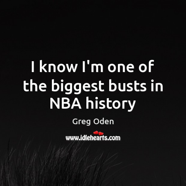 I know I'm one of the biggest busts in NBA history Image