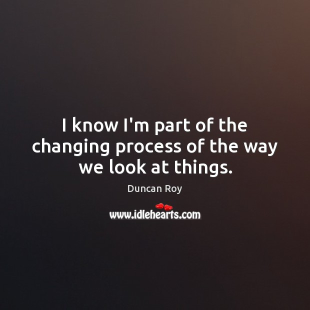 I know I'm part of the changing process of the way we look at things. Duncan Roy Picture Quote
