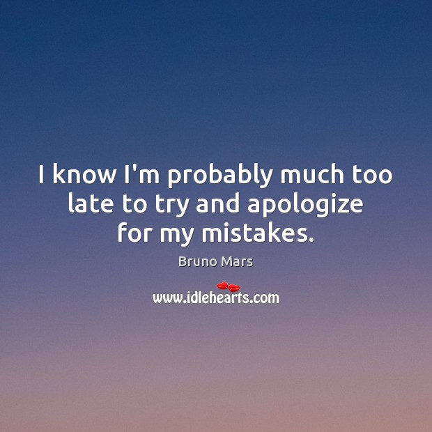 I know I'm probably much too late to try and apologize for my mistakes. Bruno Mars Picture Quote