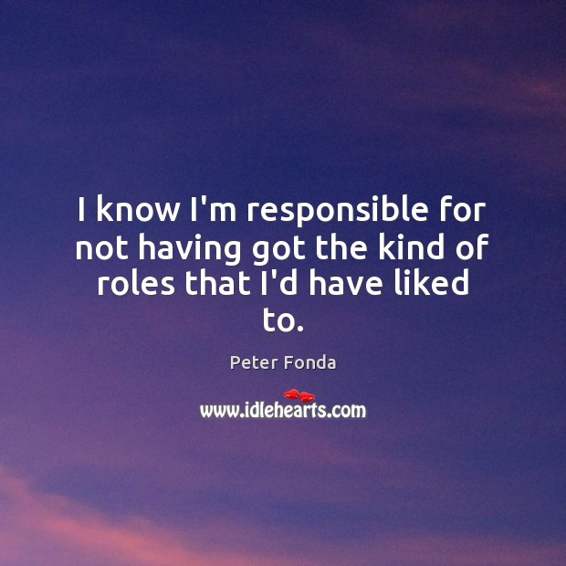 I know I'm responsible for not having got the kind of roles that I'd have liked to. Image