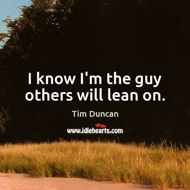 I know I'm the guy others will lean on. Tim Duncan Picture Quote