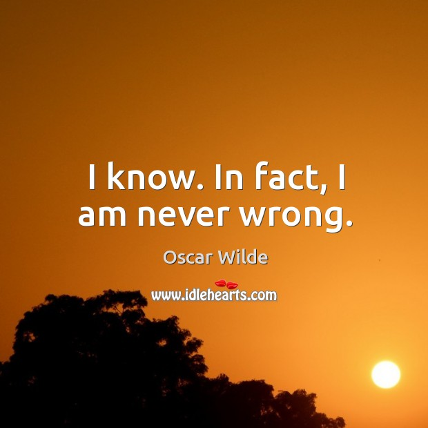 I know. In fact, I am never wrong. Image