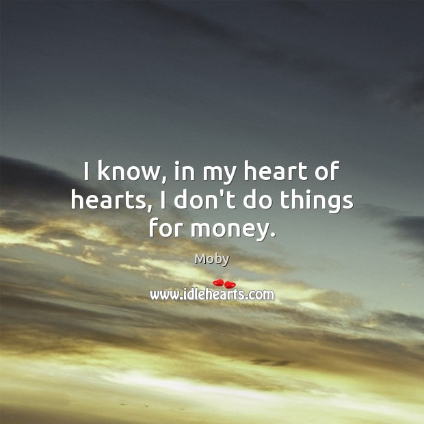 Image, I know, in my heart of hearts, I don't do things for money.