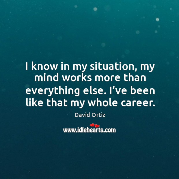 I know in my situation, my mind works more than everything else. I've been like that my whole career. Image