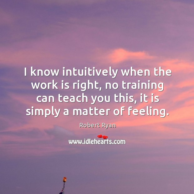I know intuitively when the work is right, no training can teach you this, it is simply a matter of feeling. Image