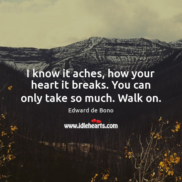 I know it aches, how your heart it breaks. You can only take so much. Walk on. Edward de Bono Picture Quote