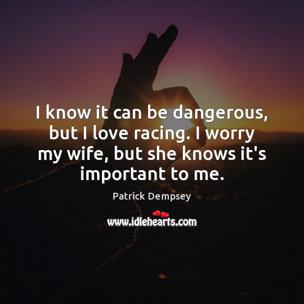 I know it can be dangerous, but I love racing. I worry Patrick Dempsey Picture Quote