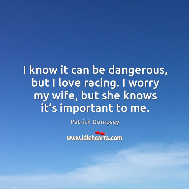 I know it can be dangerous, but I love racing. I worry my wife, but she knows it's important to me. Patrick Dempsey Picture Quote