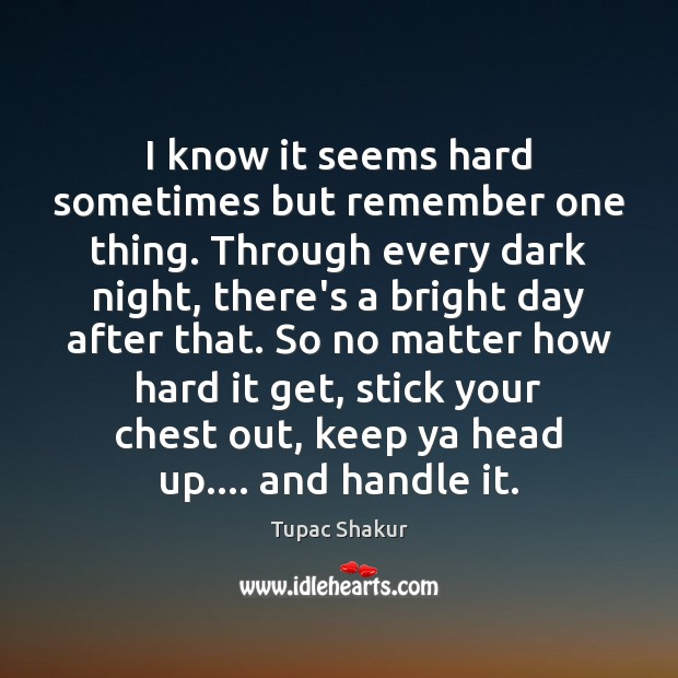 Image, I know it seems hard sometimes but remember one thing. Through every