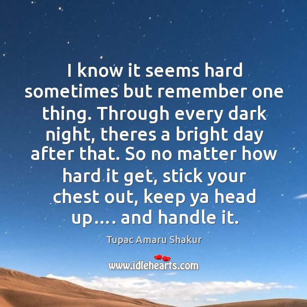 I know it seems hard sometimes but remember one thing. Through every dark night, theres a bright day after that. Image