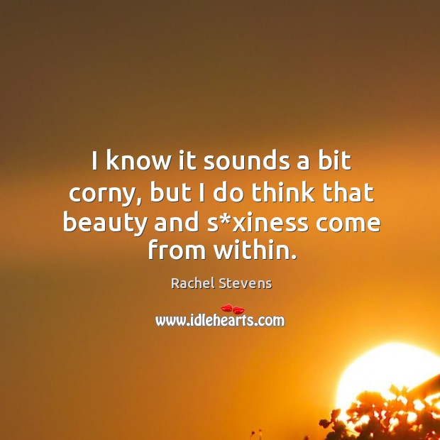 I know it sounds a bit corny, but I do think that beauty and s*xiness come from within. Rachel Stevens Picture Quote
